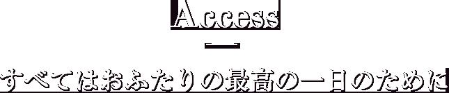 アクセス - すべてはおふたりの最高の一日のために
